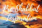 Pre Shabbat Inspiration